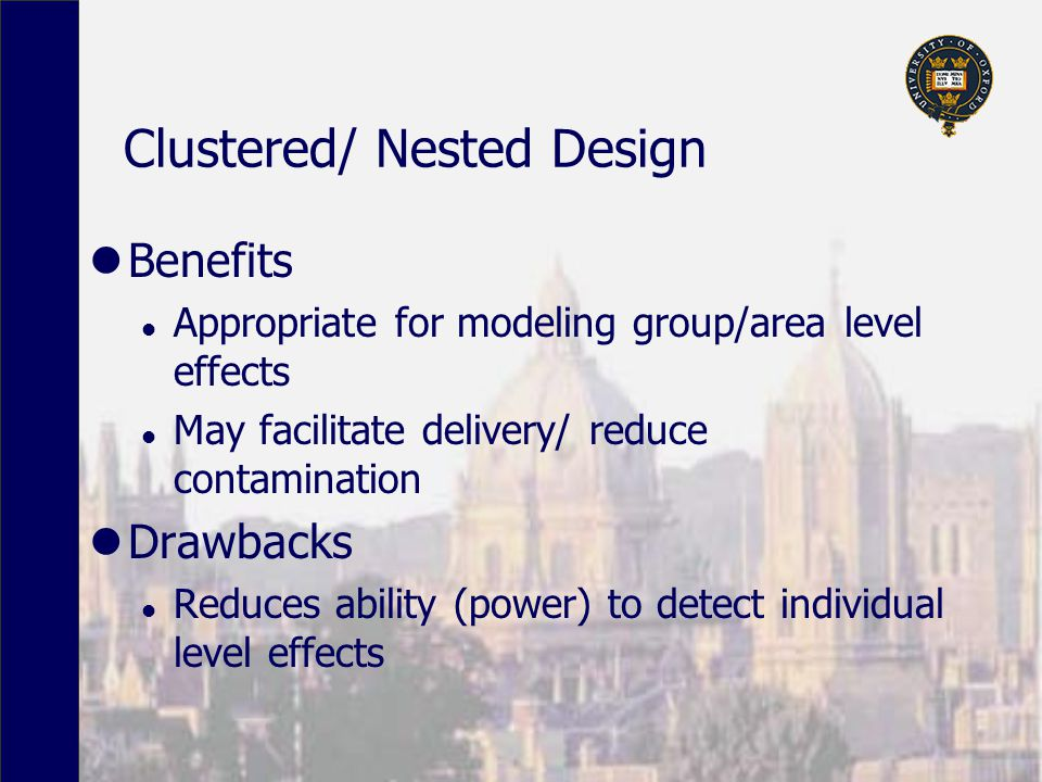 Clustered/ Nested Design Benefits l Appropriate for modeling group/area level effects l May facilitate delivery/ reduce contamination Drawbacks l Reduces ability (power) to detect individual level effects