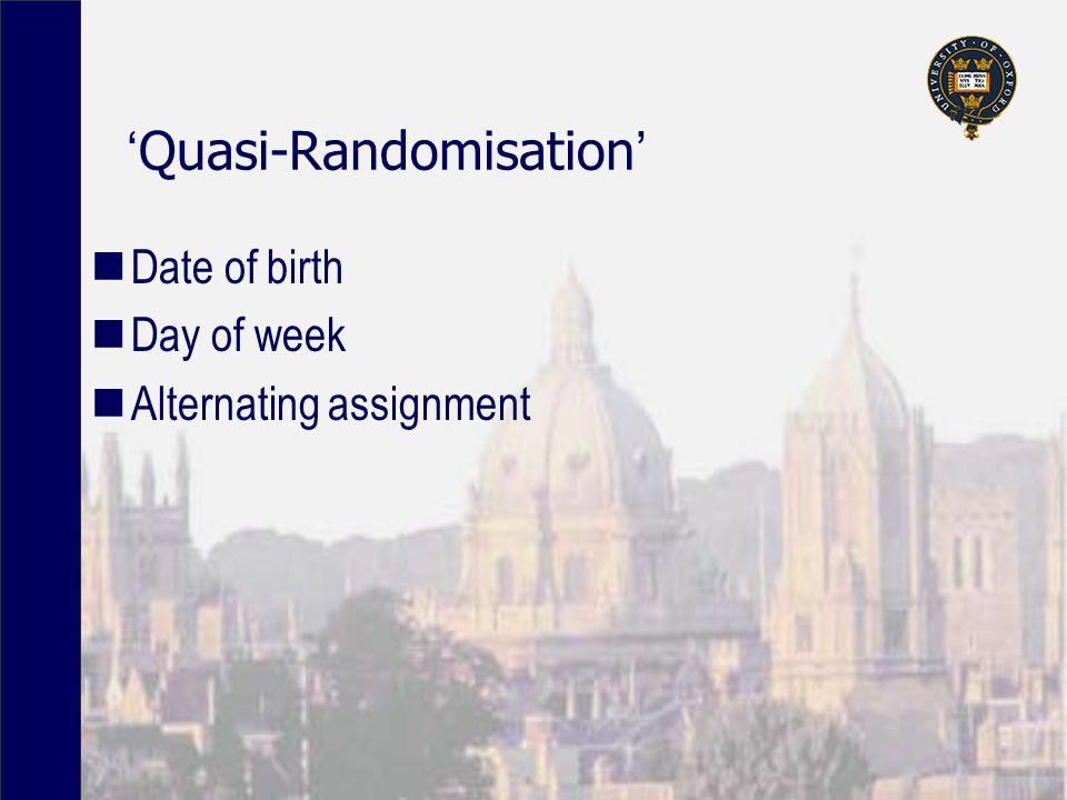 'Quasi-Randomisation' Date of birth Day of week Alternating assignment