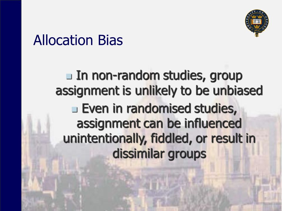 Allocation Bias In non-random studies, group assignment is unlikely to be unbiased In non-random studies, group assignment is unlikely to be unbiased