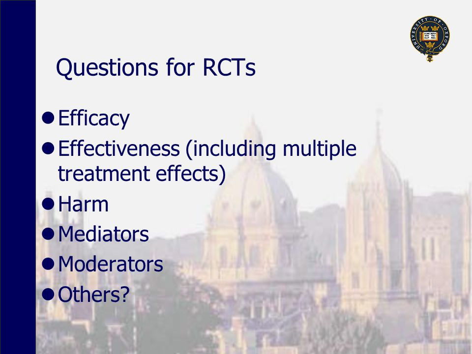 Questions for RCTs Efficacy Effectiveness (including multiple treatment effects) Harm Mediators Moderators Others