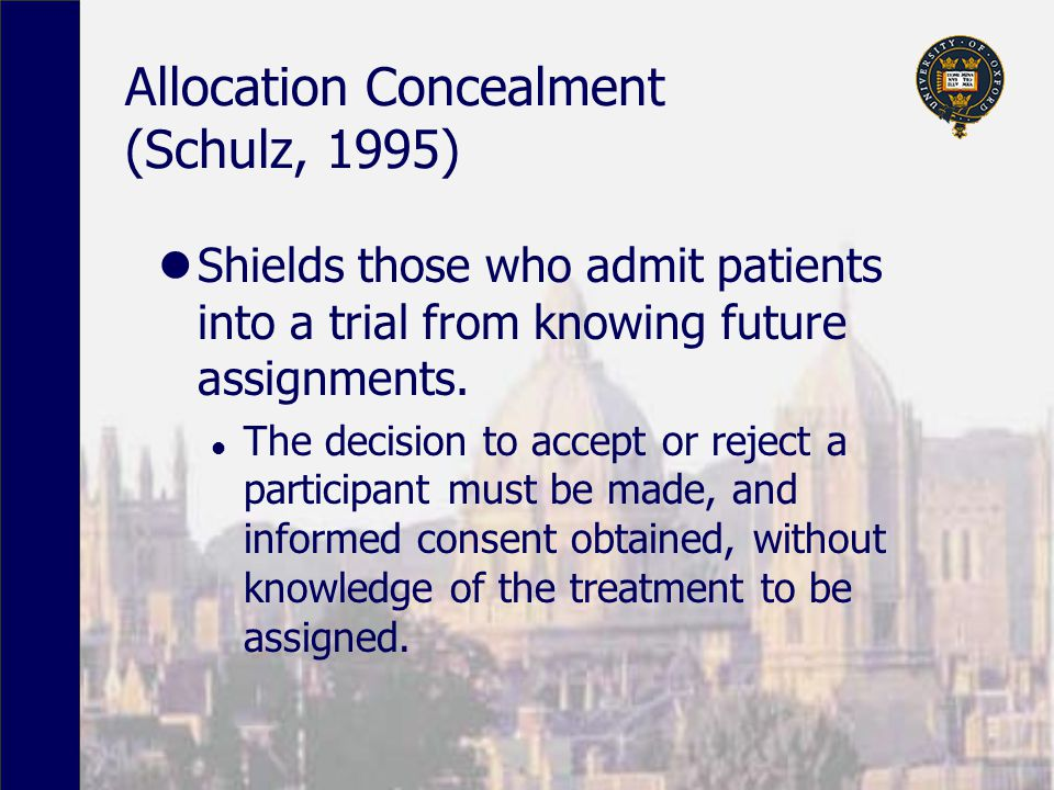 Allocation Concealment (Schulz, 1995) Shields those who admit patients into a trial from knowing future assignments.