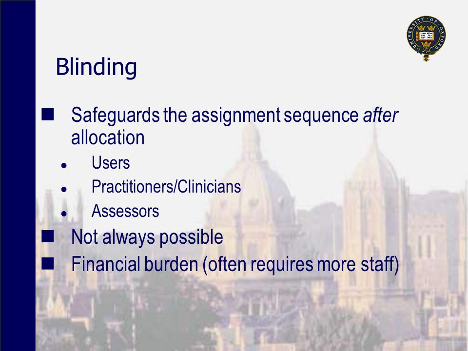 Blinding Safeguards the assignment sequence after allocation l Users l Practitioners/Clinicians l Assessors Not always possible Financial burden (ofte