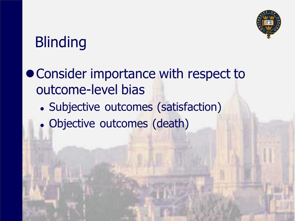 Blinding Consider importance with respect to outcome-level bias l Subjective outcomes (satisfaction) l Objective outcomes (death)