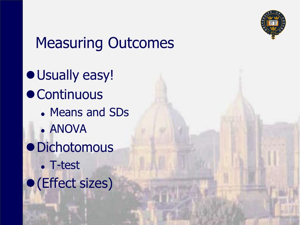 Measuring Outcomes Usually easy! Continuous l Means and SDs l ANOVA Dichotomous l T-test (Effect sizes)