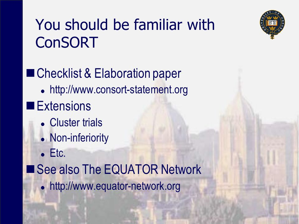 You should be familiar with ConSORT Checklist & Elaboration paper l http://www.consort-statement.org Extensions l Cluster trials l Non-inferiority l E
