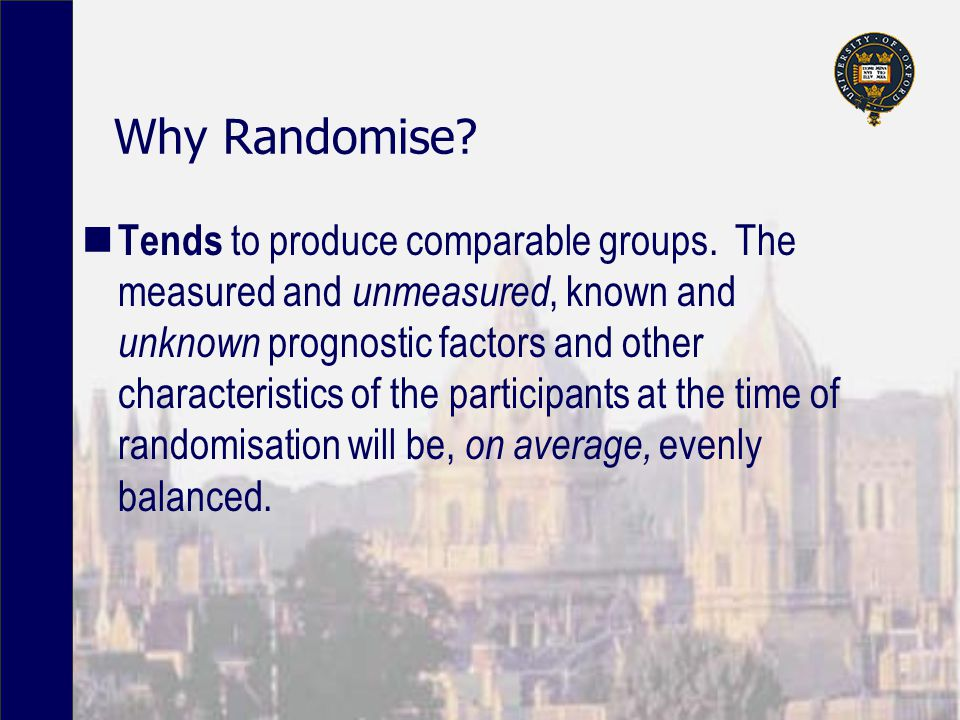 Why Randomise. Tends to produce comparable groups.