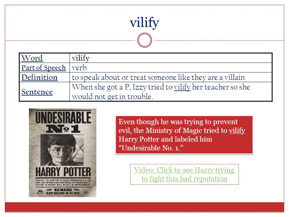 Wordvilify Part of Speech verb Definition to speak about or treat someone like they are a villain Sentence When she got a P, Izzy tried to vilify her teacher so she would not get in trouble.