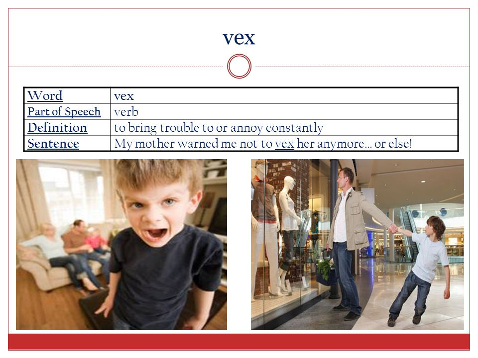 vex Word vex Part of Speech verb Definition to bring trouble to or annoy constantly Sentence My mother warned me not to vex her anymore… or else!