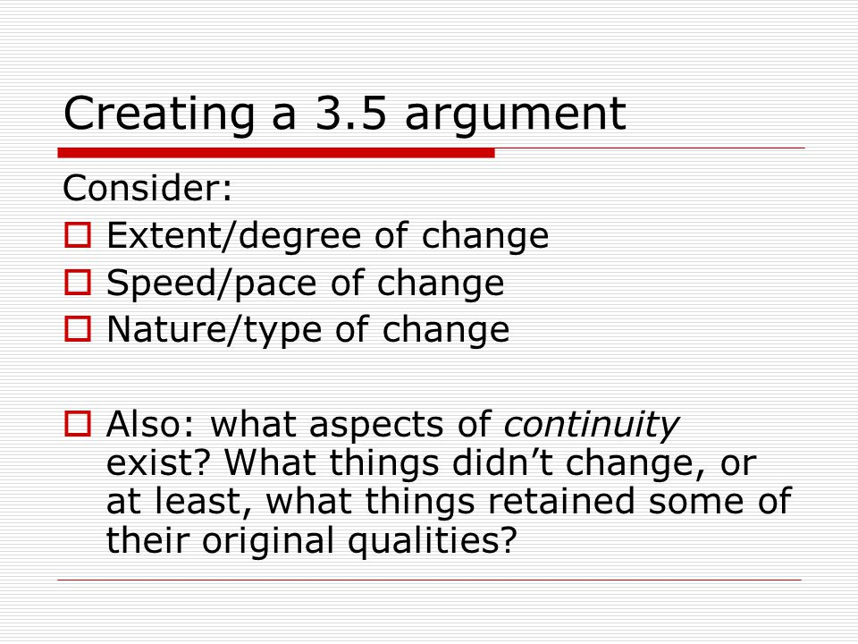 Creating a 3.5 argument Consider:  Extent/degree of change  Speed/pace of change  Nature/type of change  Also: what aspects of continuity exist? W