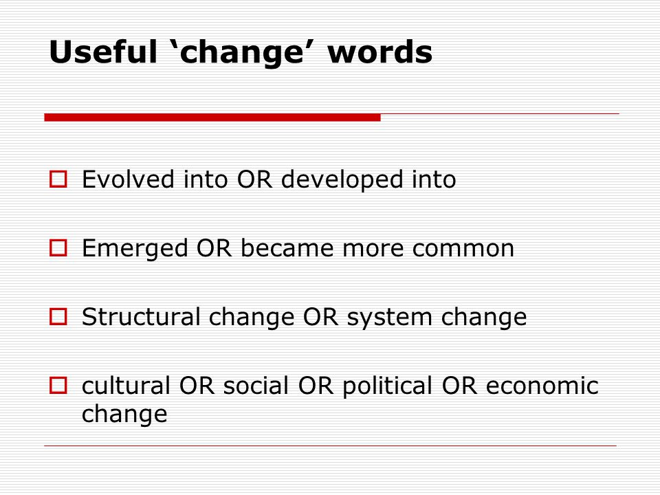Useful 'change' words  Evolved into OR developed into  Emerged OR became more common  Structural change OR system change  cultural OR social OR po