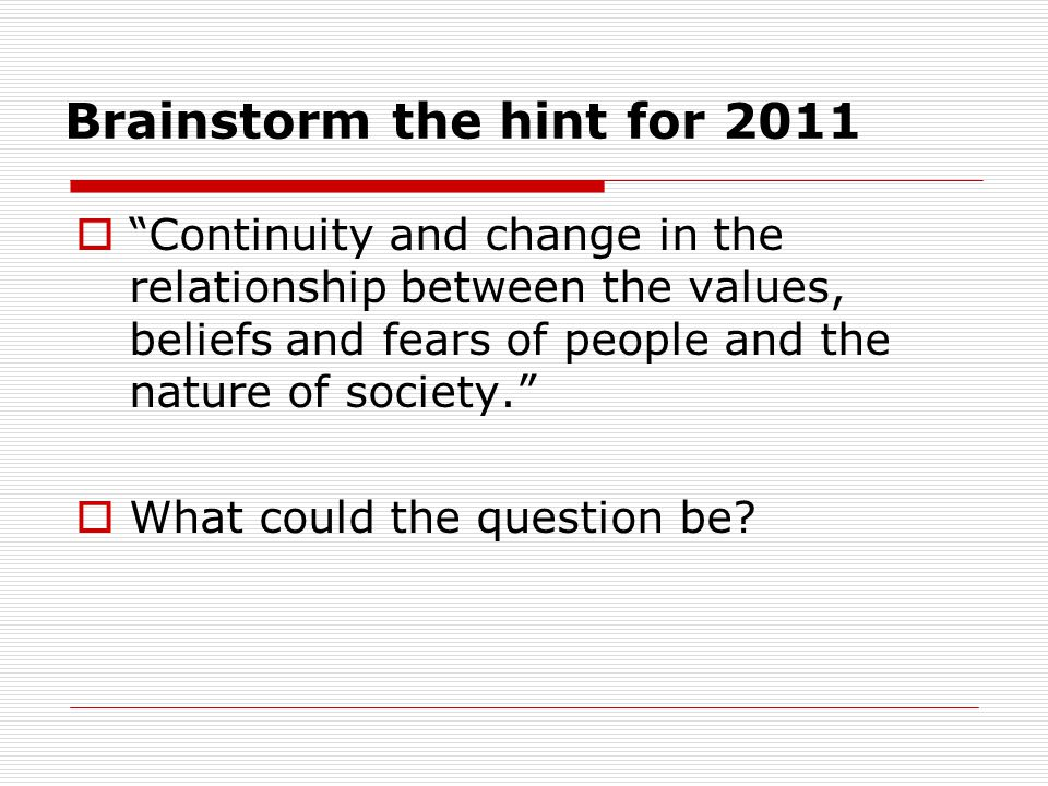"Brainstorm the hint for 2011  ""Continuity and change in the relationship between the values, beliefs and fears of people and the nature of society."""