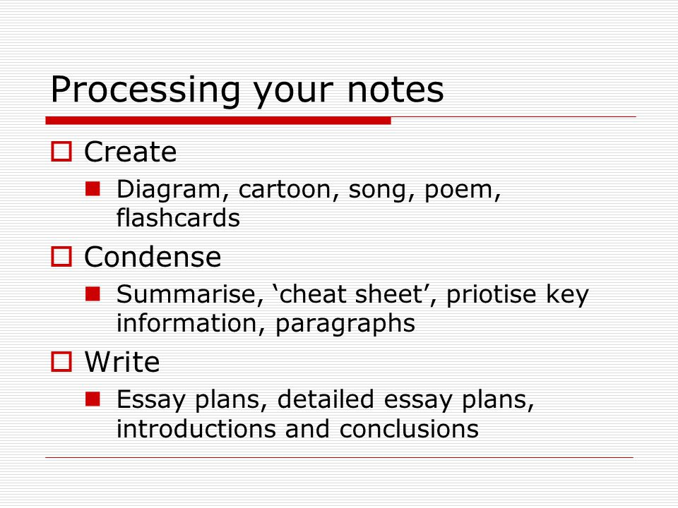 Processing your notes  Create Diagram, cartoon, song, poem, flashcards  Condense Summarise, 'cheat sheet', priotise key information, paragraphs  Write Essay plans, detailed essay plans, introductions and conclusions