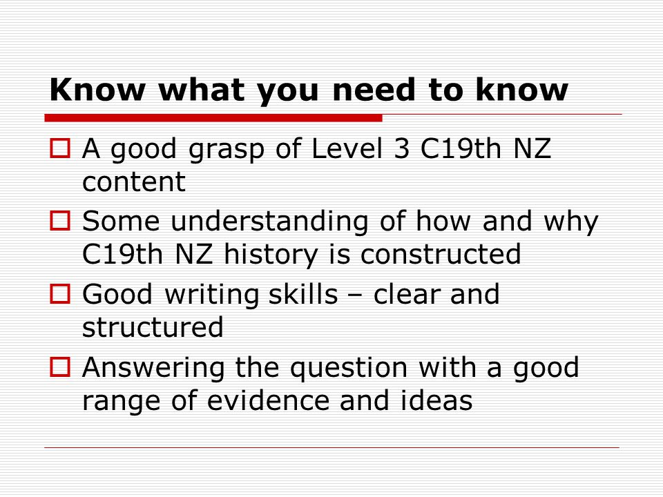 Know what you need to know  A good grasp of Level 3 C19th NZ content  Some understanding of how and why C19th NZ history is constructed  Good writi