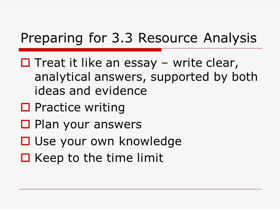 Preparing for 3.3 Resource Analysis  Treat it like an essay – write clear, analytical answers, supported by both ideas and evidence  Practice writing  Plan your answers  Use your own knowledge  Keep to the time limit