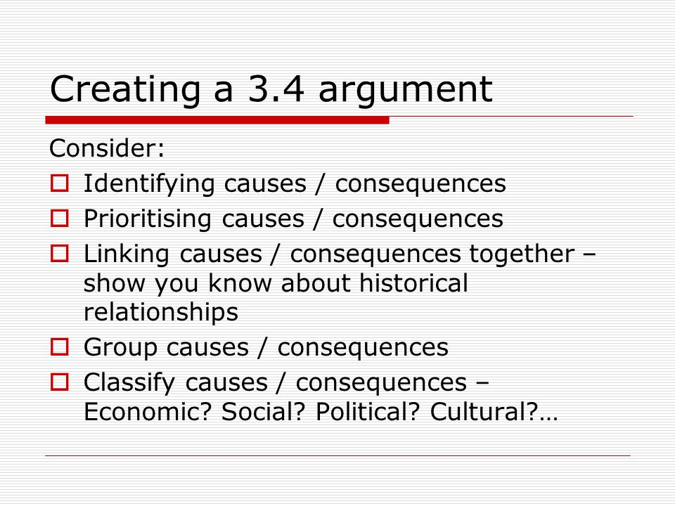 Creating a 3.4 argument Consider:  Identifying causes / consequences  Prioritising causes / consequences  Linking causes / consequences together –