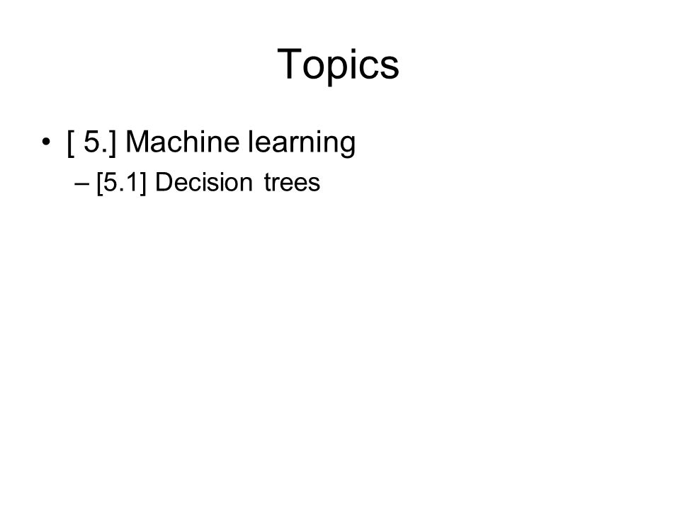 Topics [ 5.] Machine learning –[5.1] Decision trees