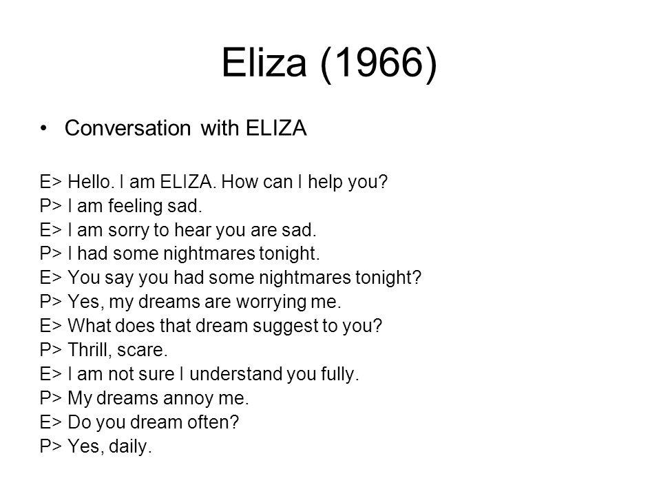 Eliza (1966) Conversation with ELIZA E> Hello. I am ELIZA.