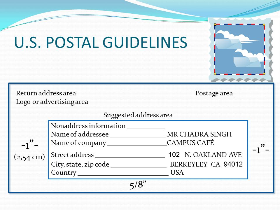Return address area Logo or advertising area Postage area _________ Suggested address area -1 - (2,54 cm) -1 - Nonaddress information ___________ Name of addressee ________________ MR CHADRA SINGH Name of company _________________CAMPUS CAFÉ Street address ____________________ 102 N.