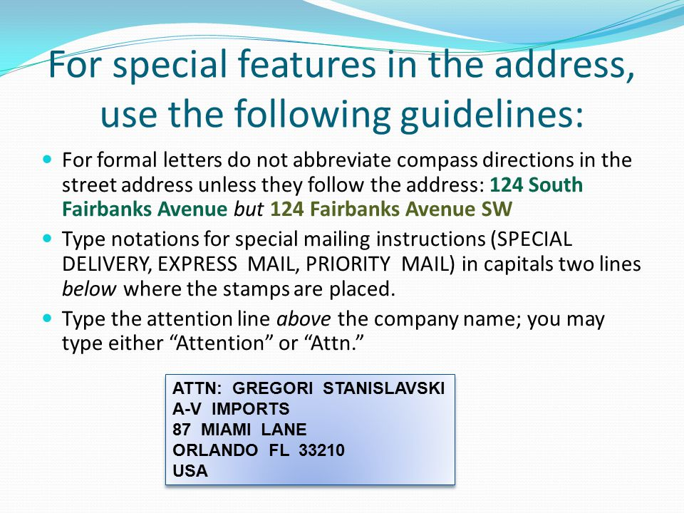 For special features in the address, use the following guidelines: For formal letters do not abbreviate compass directions in the street address unless they follow the address: 124 South Fairbanks Avenue but 124 Fairbanks Avenue SW Type notations for special mailing instructions (SPECIAL DELIVERY, EXPRESS MAIL, PRIORITY MAIL) in capitals two lines below where the stamps are placed.