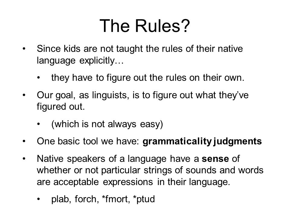 The Rules? Since kids are not taught the rules of their native language explicitly… they have to figure out the rules on their own. Our goal, as lingu