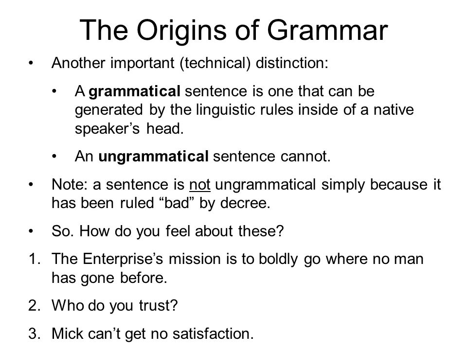 The Origins of Grammar Another important (technical) distinction: A grammatical sentence is one that can be generated by the linguistic rules inside o