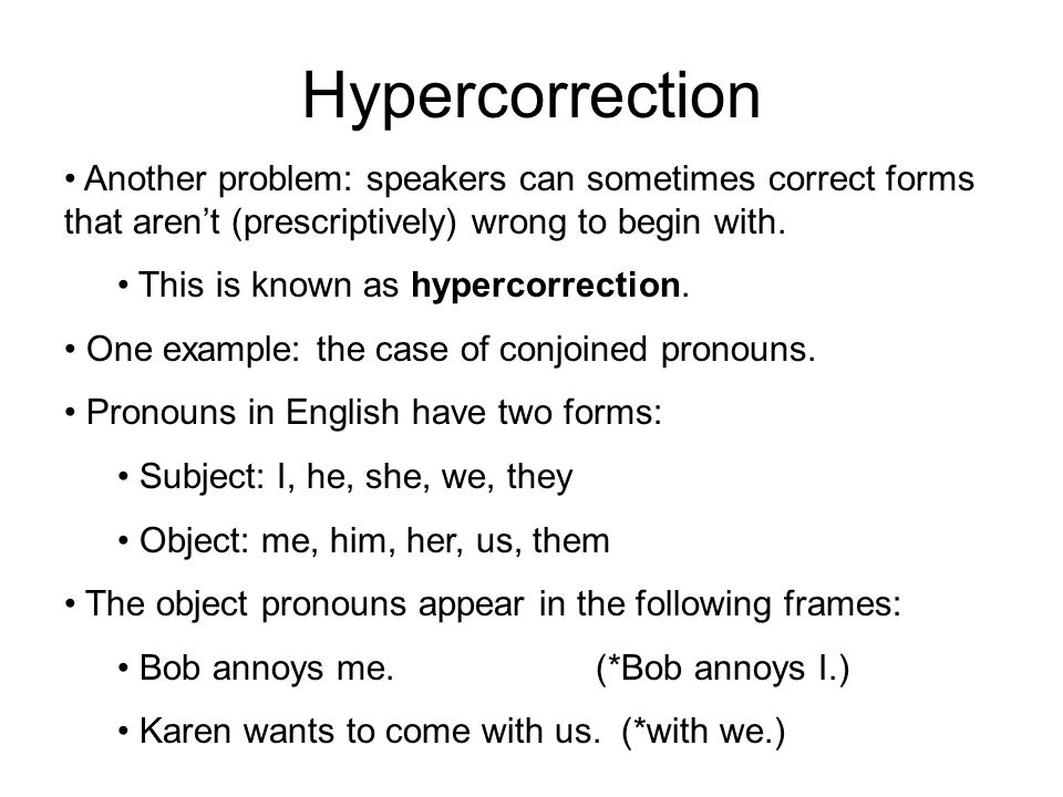 Hypercorrection Another problem: speakers can sometimes correct forms that aren't (prescriptively) wrong to begin with.