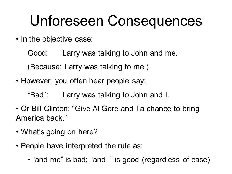 Unforeseen Consequences In the objective case: Good:Larry was talking to John and me. (Because: Larry was talking to me.) However, you often hear peop