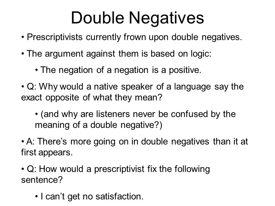 Double Negatives Prescriptivists currently frown upon double negatives.