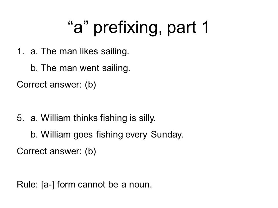 """a"" prefixing, part 1 1.a. The man likes sailing. b. The man went sailing. Correct answer: (b) 5.a. William thinks fishing is silly. b. William goes f"