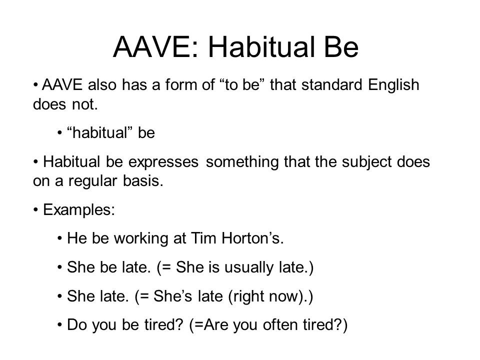 AAVE: Habitual Be AAVE also has a form of to be that standard English does not.