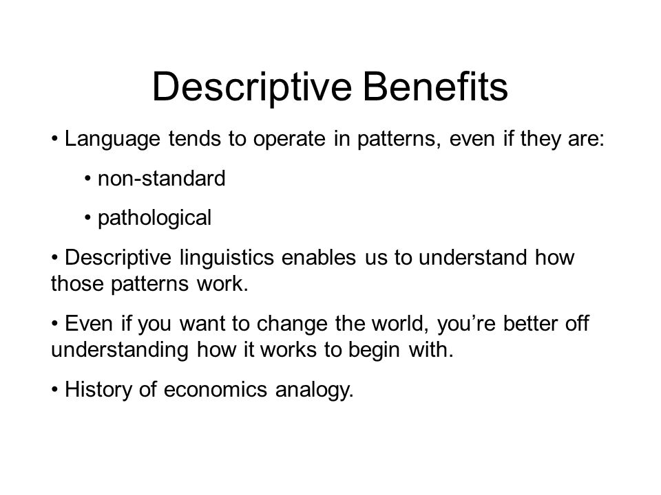 Descriptive Benefits Language tends to operate in patterns, even if they are: non-standard pathological Descriptive linguistics enables us to understand how those patterns work.