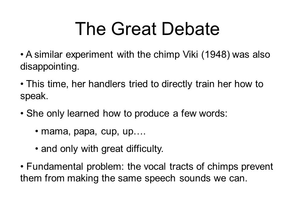 The Great Debate A similar experiment with the chimp Viki (1948) was also disappointing. This time, her handlers tried to directly train her how to sp