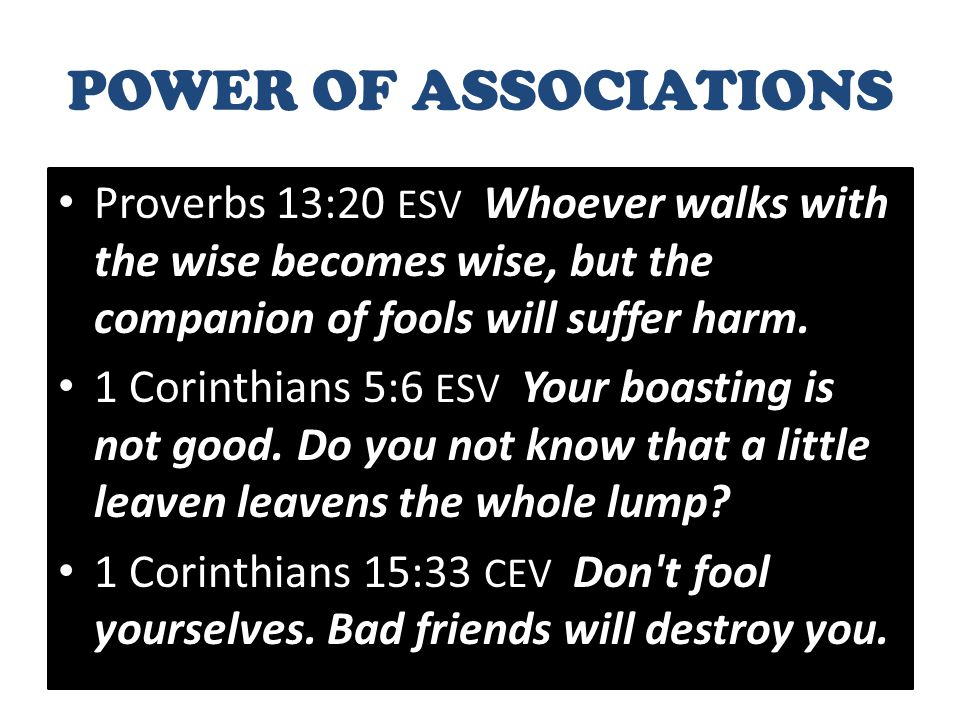 POWER OF ASSOCIATIONS Proverbs 13:20 ESV Whoever walks with the wise becomes wise, but the companion of fools will suffer harm.
