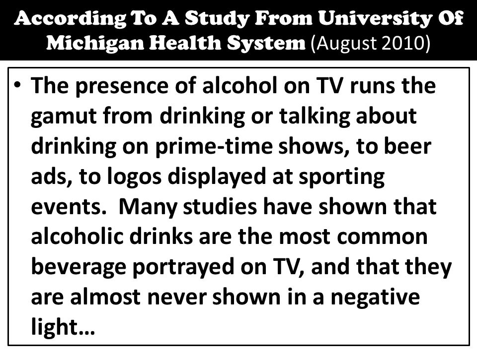 According To A Study From University Of Michigan Health System (August 2010) The presence of alcohol on TV runs the gamut from drinking or talking about drinking on prime-time shows, to beer ads, to logos displayed at sporting events.