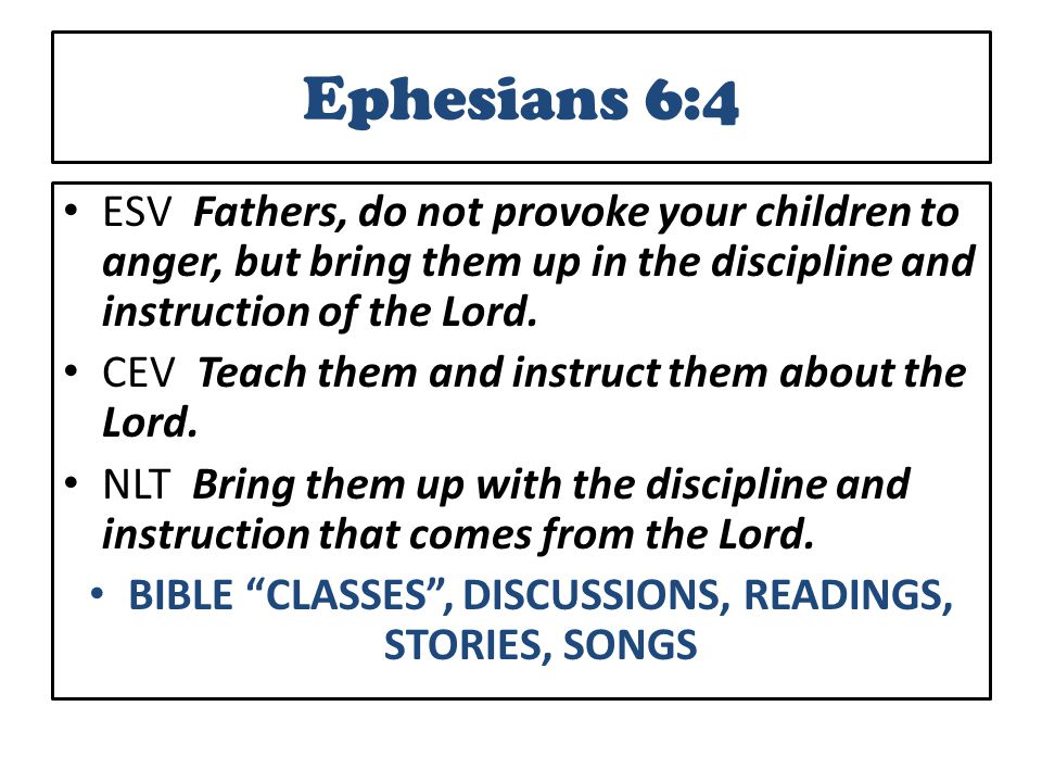 Ephesians 6:4 ESV Fathers, do not provoke your children to anger, but bring them up in the discipline and instruction of the Lord.