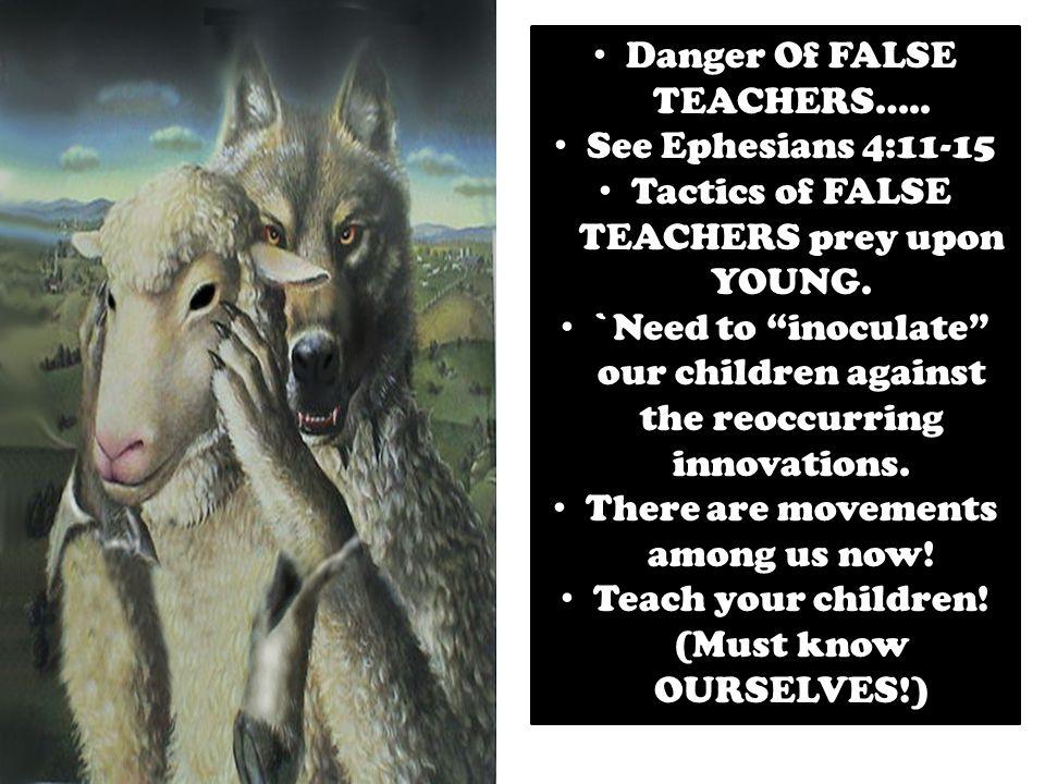 Danger Of FALSE TEACHERS….. See Ephesians 4:11-15 Tactics of FALSE TEACHERS prey upon YOUNG.