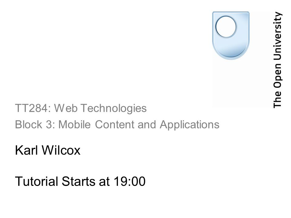 Karl Wilcox Tutorial Starts at 19:00 TT284: Web Technologies Block 3: Mobile Content and Applications