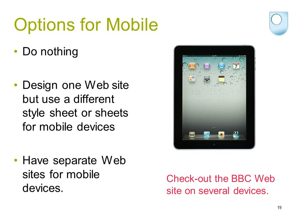 Options for Mobile Do nothing Design one Web site but use a different style sheet or sheets for mobile devices Have separate Web sites for mobile devi