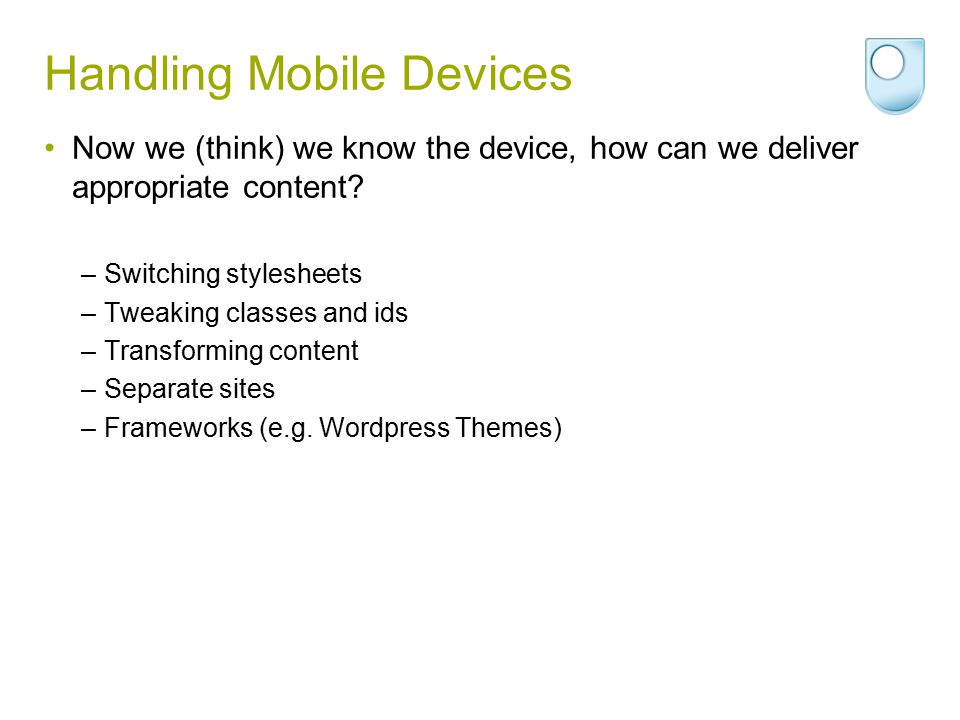 Handling Mobile Devices Now we (think) we know the device, how can we deliver appropriate content? –Switching stylesheets –Tweaking classes and ids –T