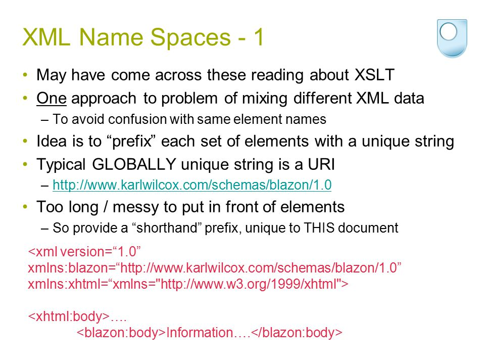 XML Name Spaces - 1 May have come across these reading about XSLT One approach to problem of mixing different XML data –To avoid confusion with same e