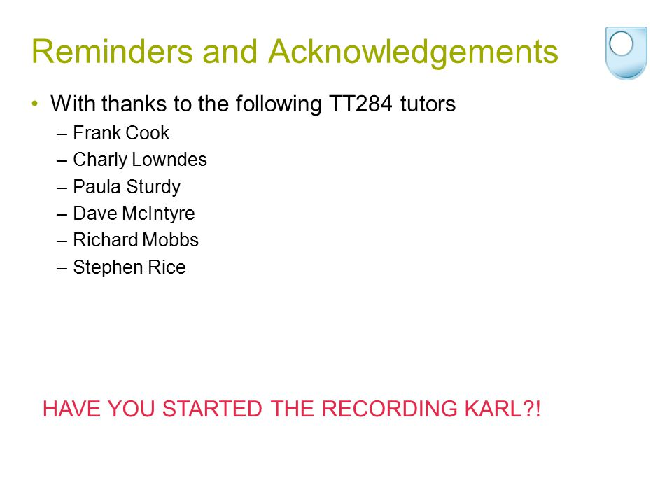 Reminders and Acknowledgements With thanks to the following TT284 tutors –Frank Cook –Charly Lowndes –Paula Sturdy –Dave McIntyre –Richard Mobbs –Step