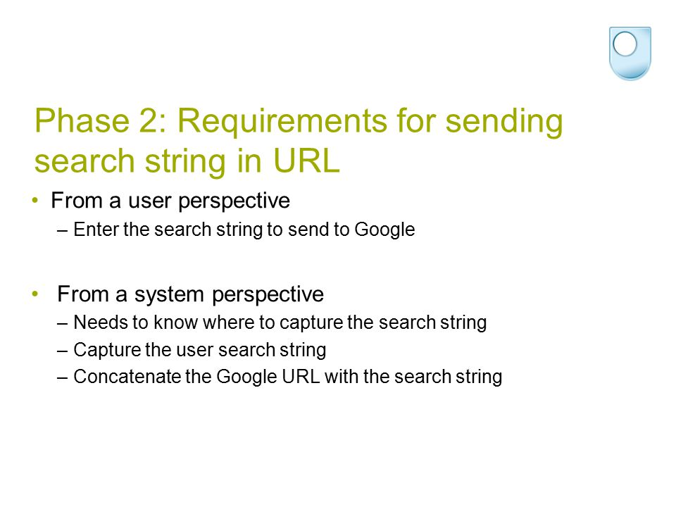 Phase 2: Requirements for sending search string in URL From a user perspective –Enter the search string to send to Google From a system perspective –N