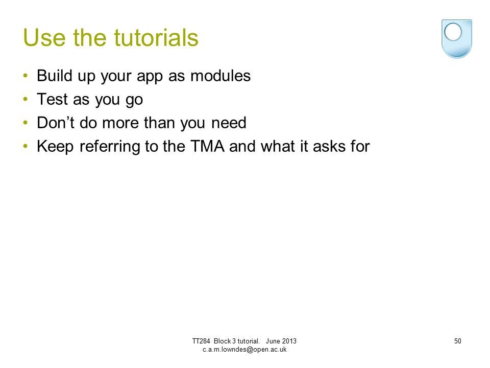 Use the tutorials Build up your app as modules Test as you go Don't do more than you need Keep referring to the TMA and what it asks for TT284 Block 3