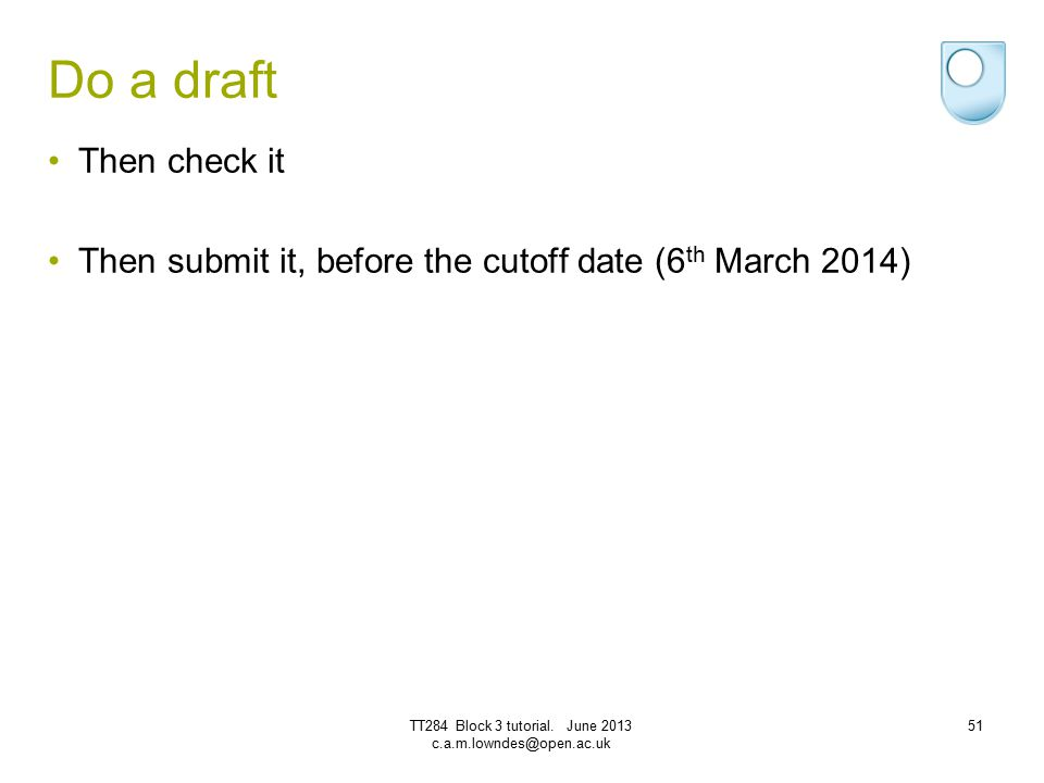 Do a draft Then check it Then submit it, before the cutoff date (6 th March 2014) TT284 Block 3 tutorial. June 2013 c.a.m.lowndes@open.ac.uk 51