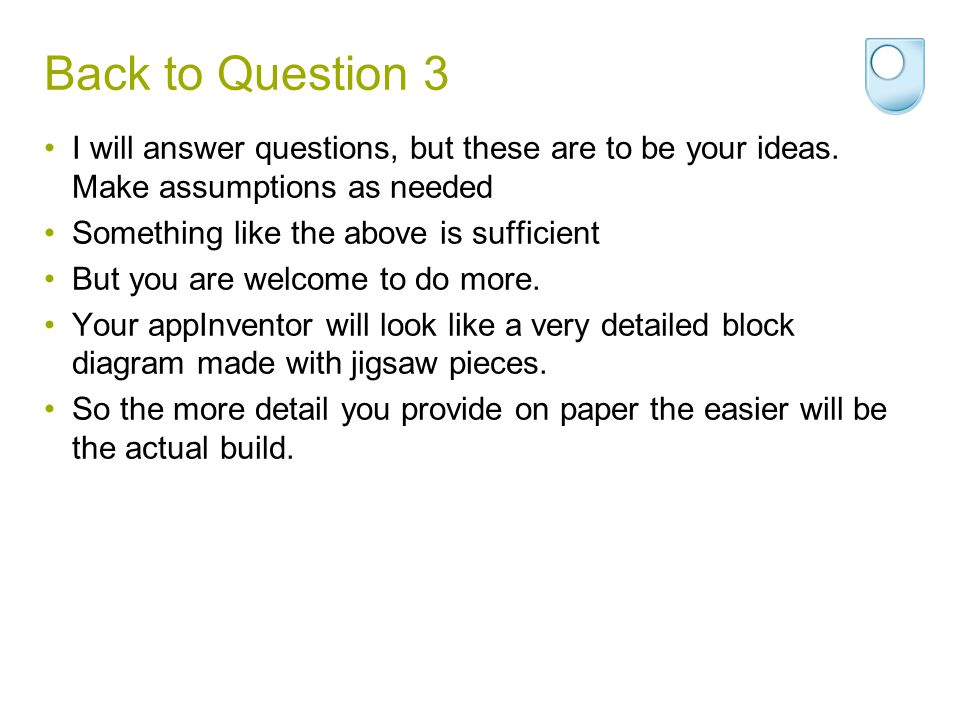 Back to Question 3 I will answer questions, but these are to be your ideas. Make assumptions as needed Something like the above is sufficient But you