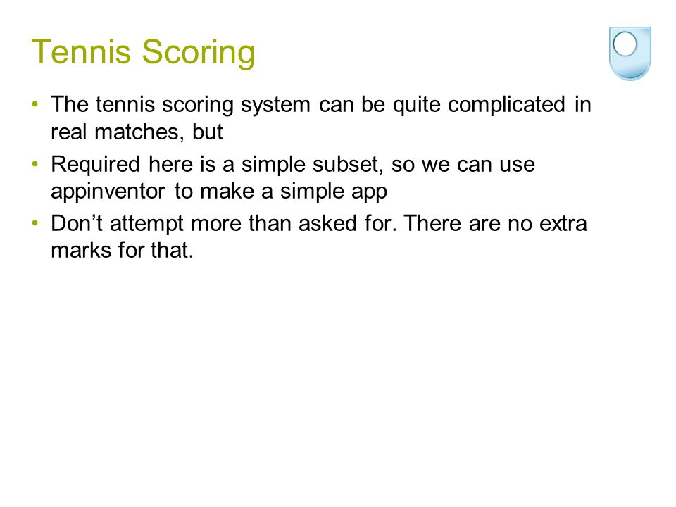 Tennis Scoring The tennis scoring system can be quite complicated in real matches, but Required here is a simple subset, so we can use appinventor to