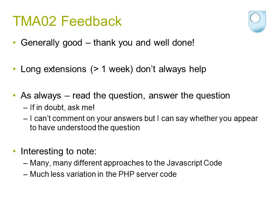 TMA02 Feedback - 2 Don't create unnecessary dependencies –Aim for maximum abstraction (independence) Examples –Don't rely on field width to restrict input length –Don't rely on database organisation for formatting Database tables can have new columns added Order of elements in an array may change –Use associative arrays for query results