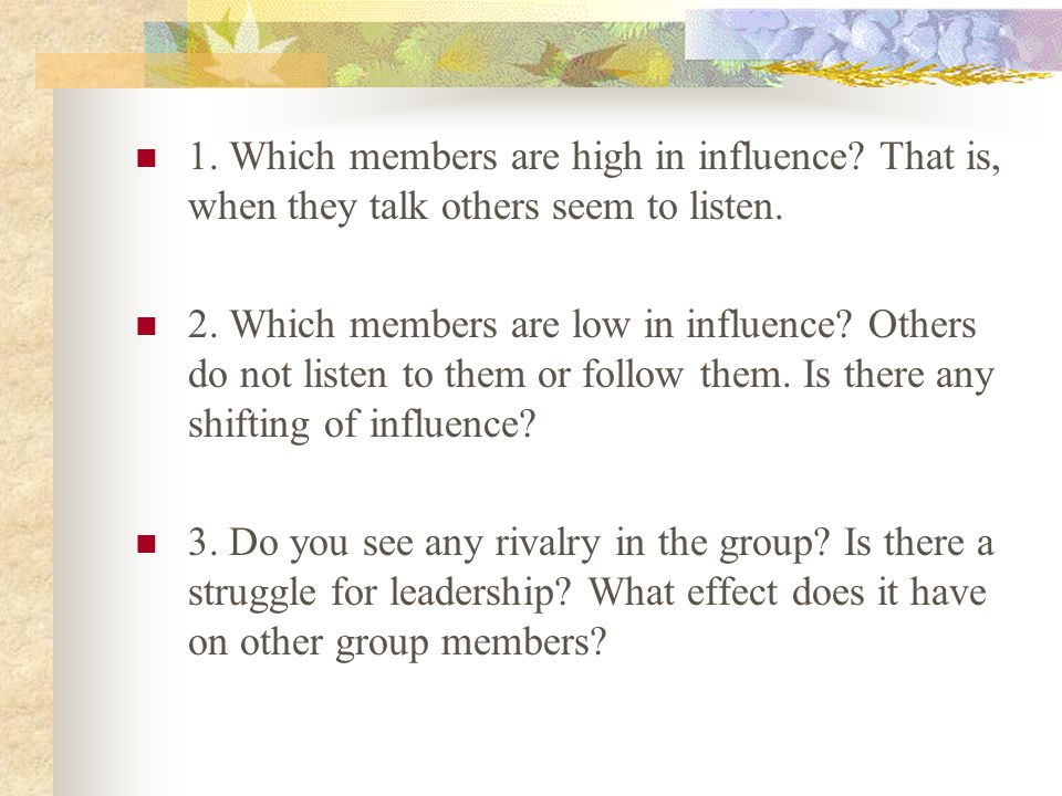 1. Which members are high in influence? That is, when they talk others seem to listen. 2. Which members are low in influence? Others do not listen to
