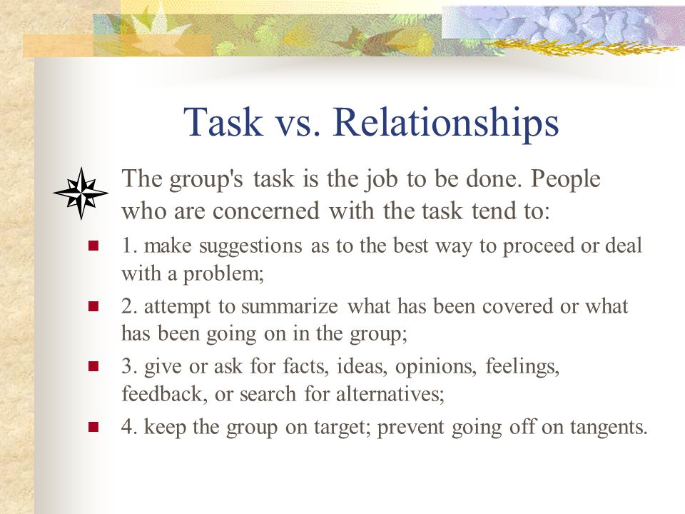 Task vs. Relationships The group's task is the job to be done. People who are concerned with the task tend to: 1. make suggestions as to the best way