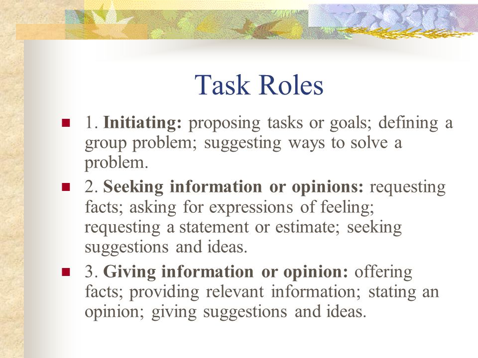 Task Roles 1. Initiating: proposing tasks or goals; defining a group problem; suggesting ways to solve a problem. 2. Seeking information or opinions: